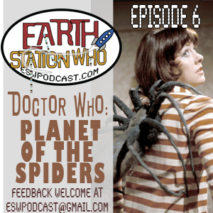 Earth Station Who Episode 6: The Planet of Spiders
