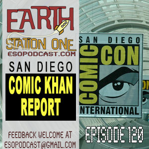 Earth Station One Episode 120: San Diego Comic Khan Report