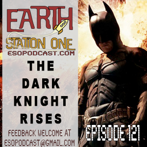 Earth Station One Episode 121: The Dark Knight Rises Movie Reveiw