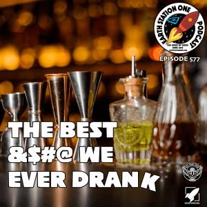 Earth Station One Podcast Ep 577 - The Best &$#@ We Ever Drank